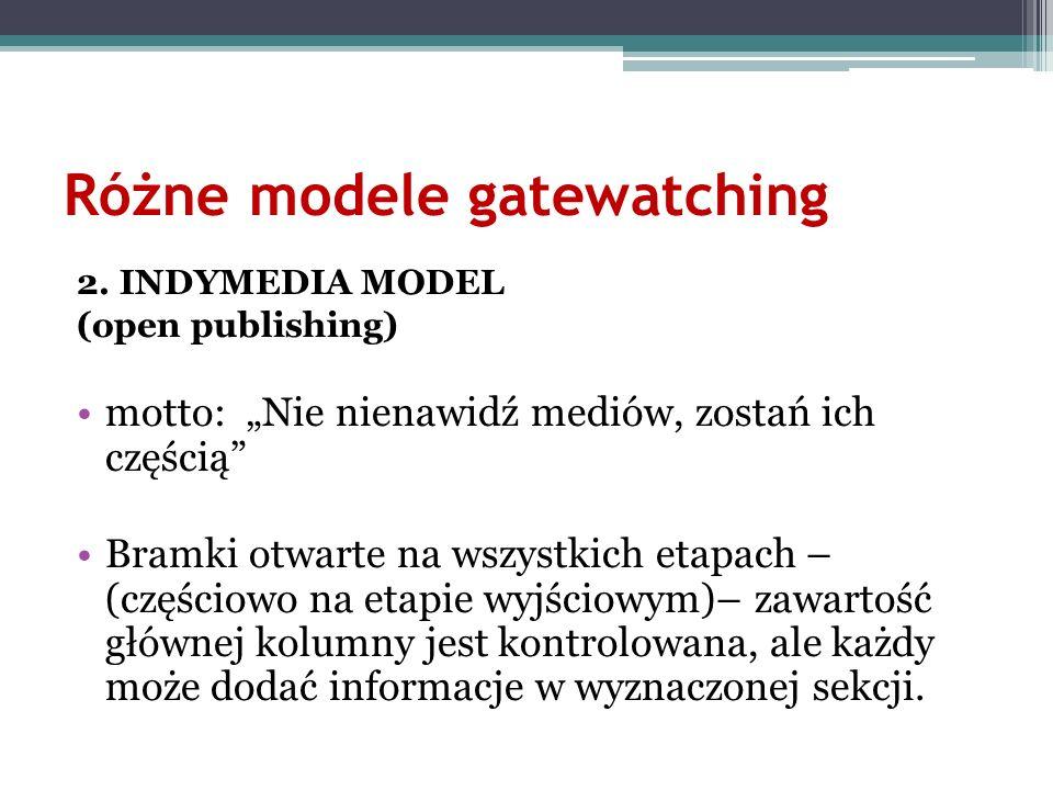 Różne modele gatewatching 2. INDYMEDIA MODEL (open publishing) motto: Nie nienawidź mediów, zostań ich częścią Bramki otwarte na wszystkich etapach –