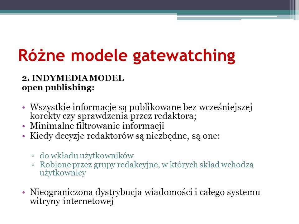 Różne modele gatewatching 2. INDYMEDIA MODEL open publishing: Wszystkie informacje są publikowane bez wcześniejszej korekty czy sprawdzenia przez reda