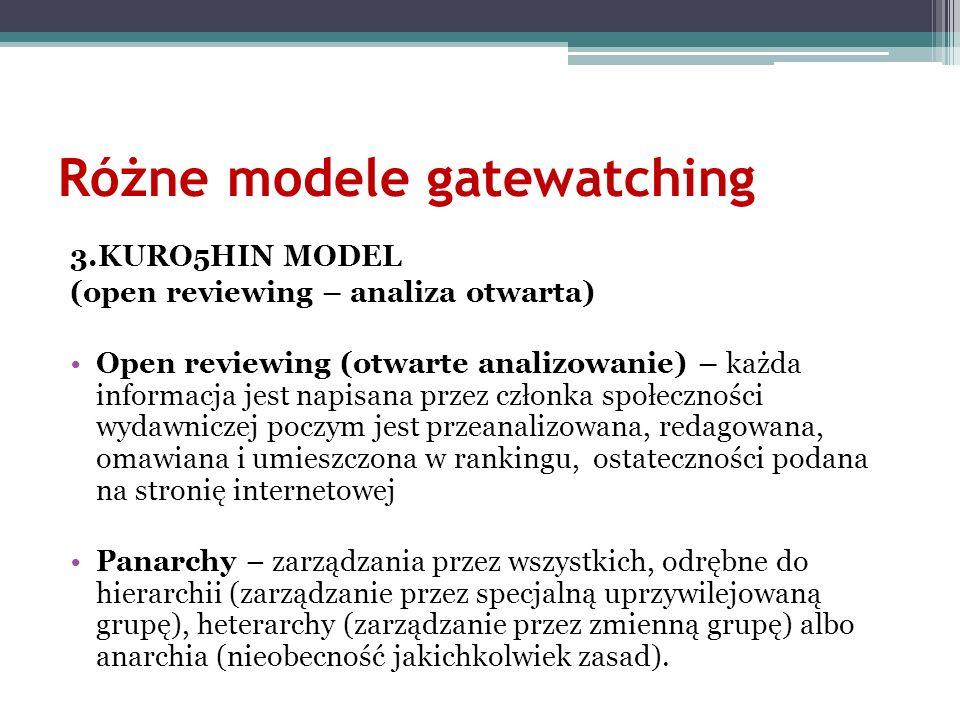 Różne modele gatewatching 3.KURO5HIN MODEL (open reviewing – analiza otwarta) Open reviewing (otwarte analizowanie) – każda informacja jest napisana p