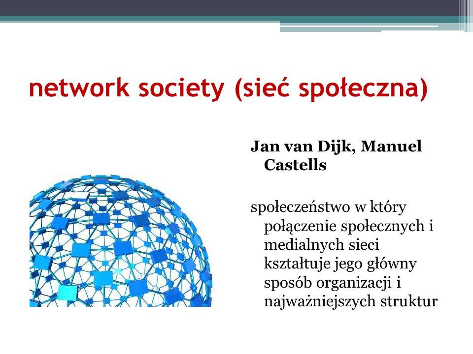 network society (sieć społeczna) Jan van Dijk, Manuel Castells społeczeństwo w który połączenie społecznych i medialnych sieci kształtuje jego główny