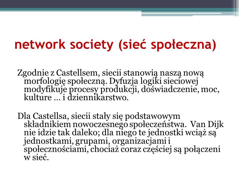 network society (sieć społeczna) Zgodnie z Castellsem, siecii stanowią naszą nową morfologię społeczną. Dyfuzja logiki sieciowej modyfikuje procesy pr