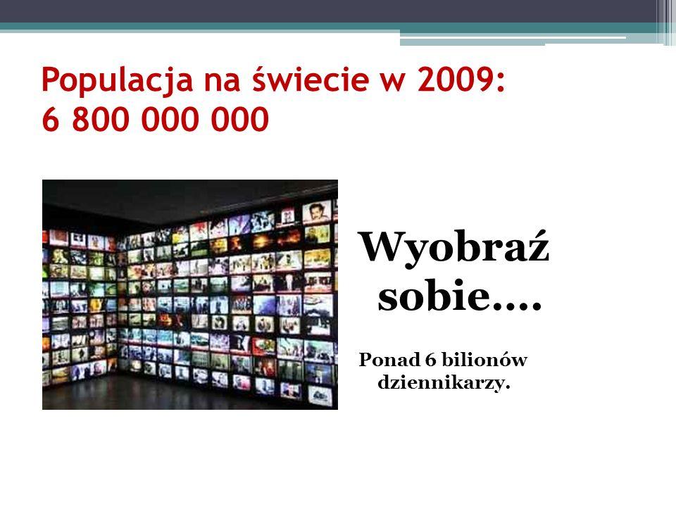 Populacja na świecie w 2009: 6 800 000 000 Wyobraź sobie…. Ponad 6 bilionów dziennikarzy.