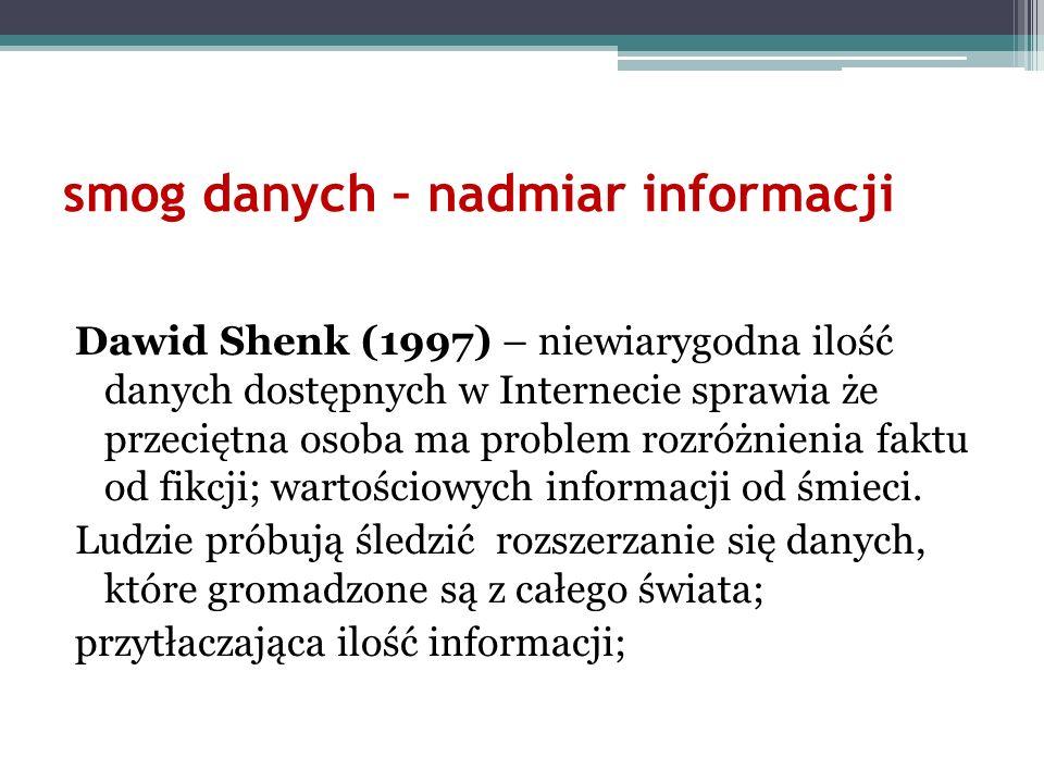 smog danych – nadmiar informacji Dawid Shenk (1997) – niewiarygodna ilość danych dostępnych w Internecie sprawia że przeciętna osoba ma problem rozróż