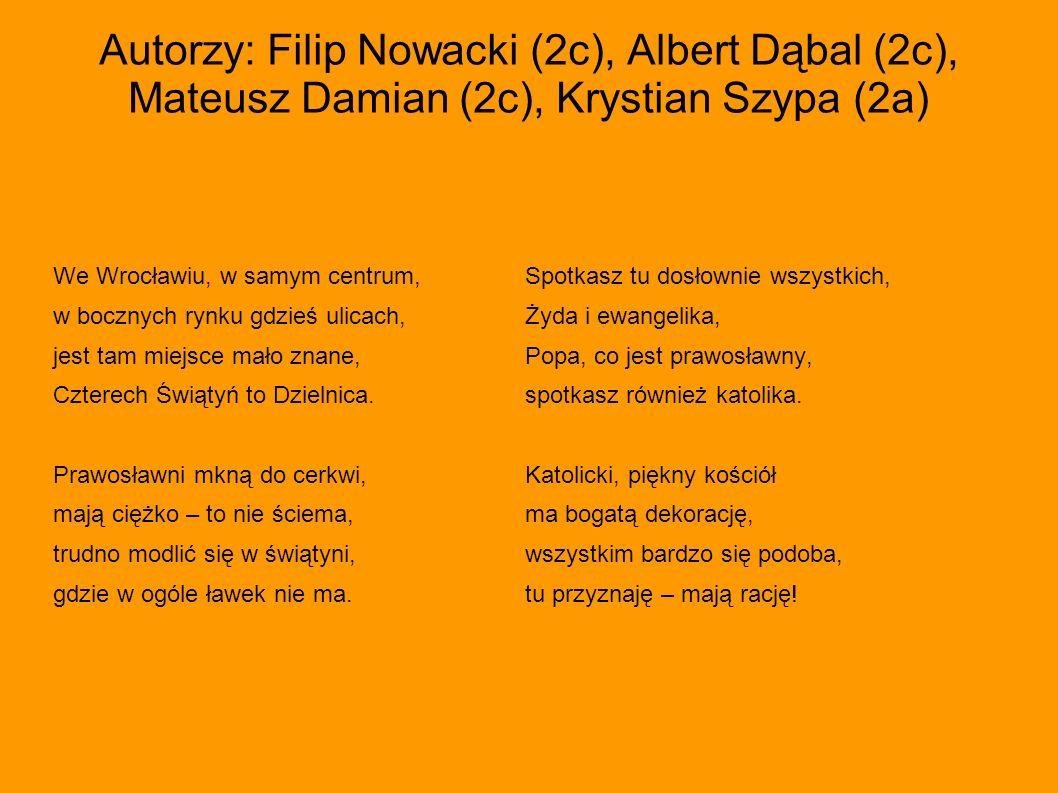 Autorzy: Filip Nowacki (2c), Albert Dąbal (2c), Mateusz Damian (2c), Krystian Szypa (2a) We Wrocławiu, w samym centrum,Spotkasz tu dosłownie wszystkic