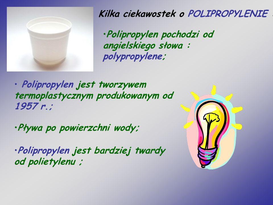 Kilka ciekawostek o POLIPROPYLENIE : Polipropylen jest tworzywem termoplastycznym produkowanym od 1957 r.; Pływa po powierzchni wody; Polipropylen jest bardziej twardy od polietylenu ; Polipropylen pochodzi od angielskiego słowa : polypropylene;