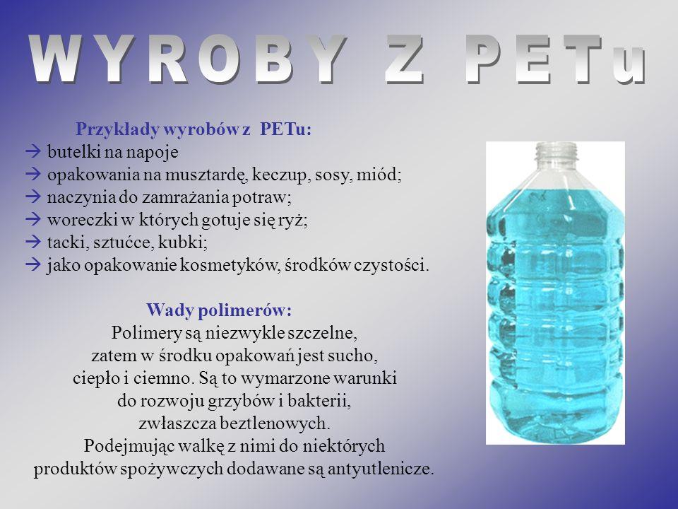 Przykłady wyrobów z PETu: butelki na napoje opakowania na musztardę, keczup, sosy, miód; naczynia do zamrażania potraw; woreczki w których gotuje się ryż; tacki, sztućce, kubki; jako opakowanie kosmetyków, środków czystości.