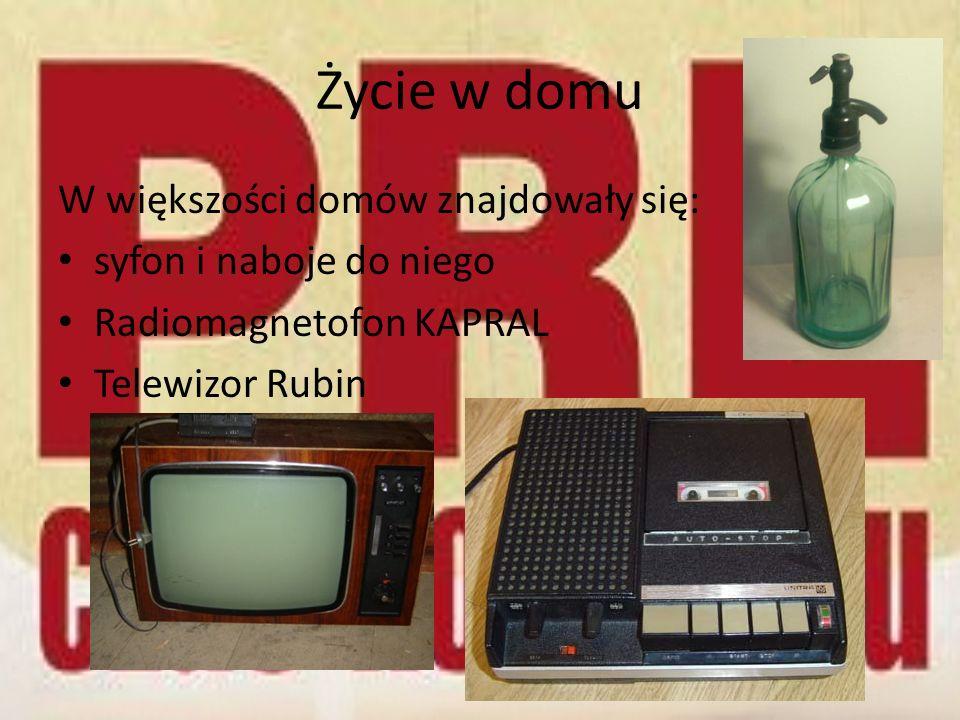 Życie w domu W większości domów znajdowały się: syfon i naboje do niego Radiomagnetofon KAPRAL Telewizor Rubin