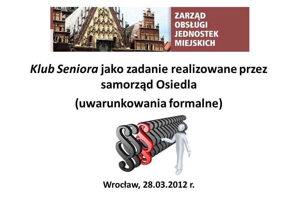 Klub Seniora jako zadanie realizowane przez samorząd Osiedla (uwarunkowania formalne) Wrocław, 28.03.2012 r.