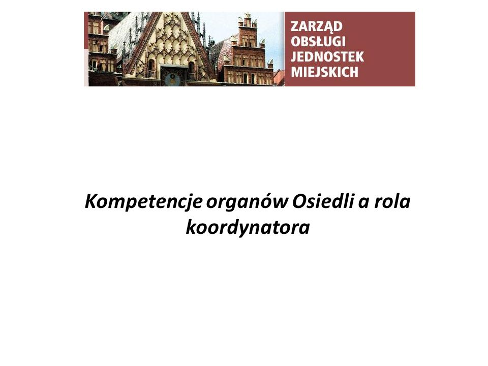 TYTUŁ SLAJDU Kompetencje organów Osiedli a rola koordynatora