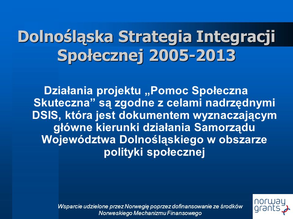 Wsparcie udzielone przez Norwegię poprzez dofinansowanie ze środków Norweskiego Mechanizmu Finansowego Dolnośląska Strategia Integracji Społecznej 2005-2013 Działania projektu Pomoc Społeczna Skuteczna są zgodne z celami nadrzędnymi DSIS, która jest dokumentem wyznaczającym główne kierunki działania Samorządu Województwa Dolnośląskiego w obszarze polityki społecznej