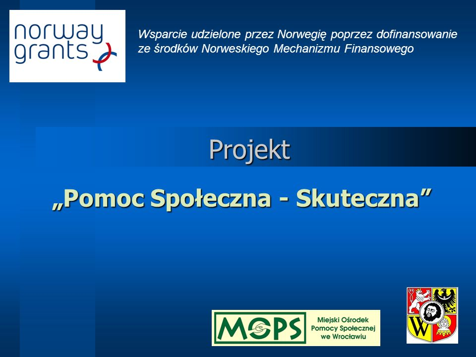 Wsparcie udzielone przez Norwegię poprzez dofinansowanie ze środków Norweskiego Mechanizmu Finansowego Projekt Pomoc Społeczna – Skuteczna Projekt współfinansowany jest ze środków Norweskiego Mechanizmu Finansowego w ramach priorytetu 2.4 Rozwój zasobów ludzkich poprzez m.in.