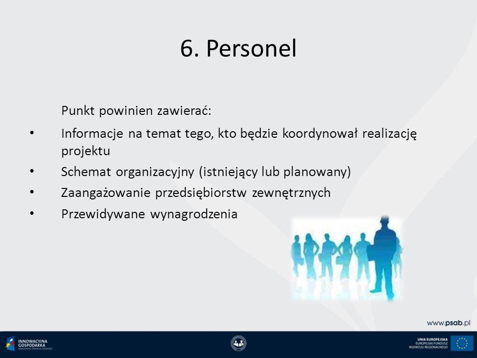 6. Personel Punkt powinien zawierać: Informacje na temat tego, kto będzie koordynował realizację projektu Schemat organizacyjny (istniejący lub planow