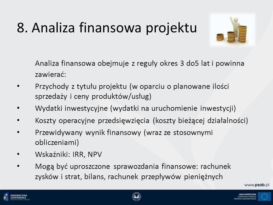 8. Analiza finansowa projektu Analiza finansowa obejmuje z reguły okres 3 do5 lat i powinna zawierać: Przychody z tytułu projektu (w oparciu o planowa