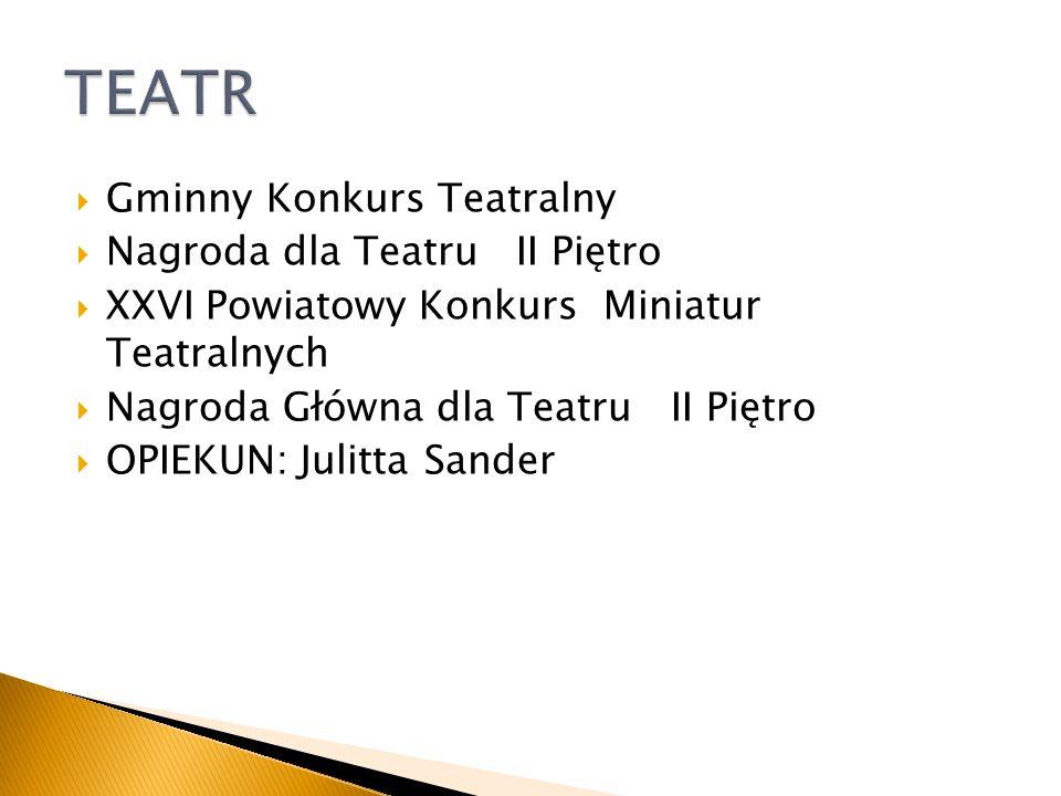 Gminny Konkurs Teatralny Nagroda dla Teatru II Piętro XXVI Powiatowy Konkurs Miniatur Teatralnych Nagroda Główna dla Teatru II Piętro OPIEKUN: Julitta