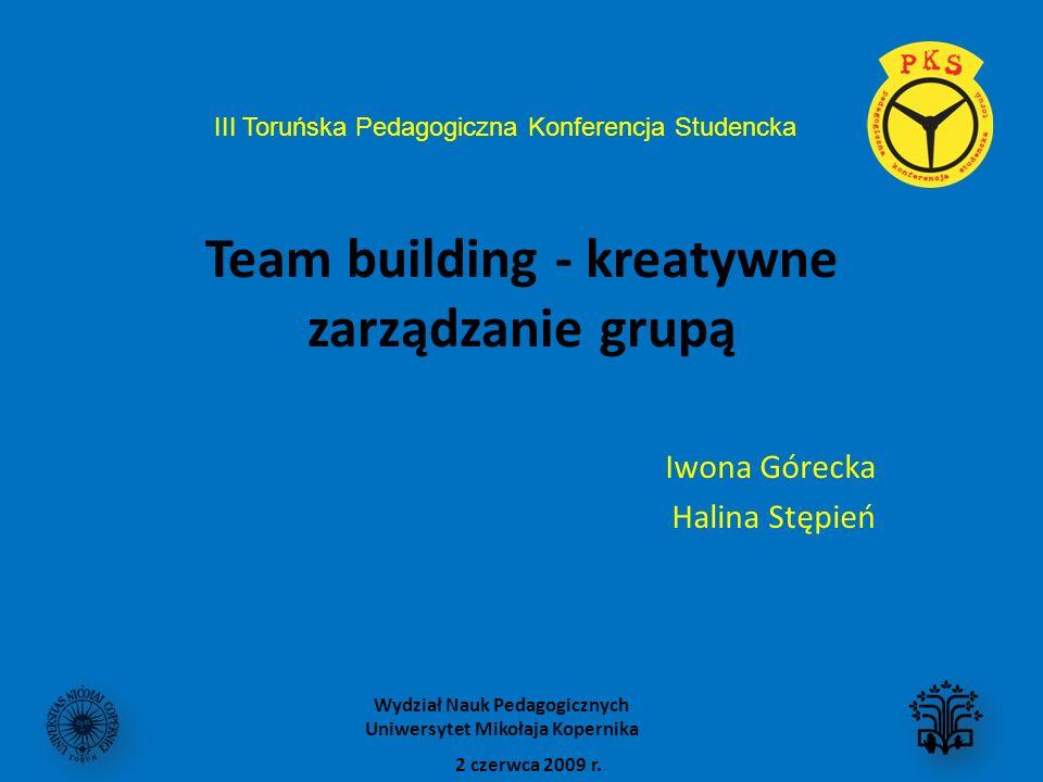 Team building - kreatywne zarządzanie grupą Iwona Górecka Halina Stępień 2 czerwca 2009 r. Wydział Nauk Pedagogicznych Uniwersytet Mikołaja Kopernika
