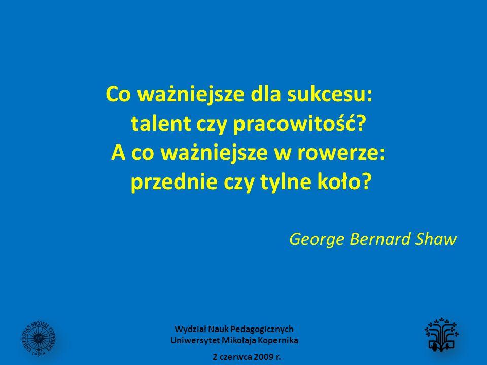 Co ważniejsze dla sukcesu: talent czy pracowitość? A co ważniejsze w rowerze: przednie czy tylne koło? George Bernard Shaw 2 czerwca 2009 r. Wydział N