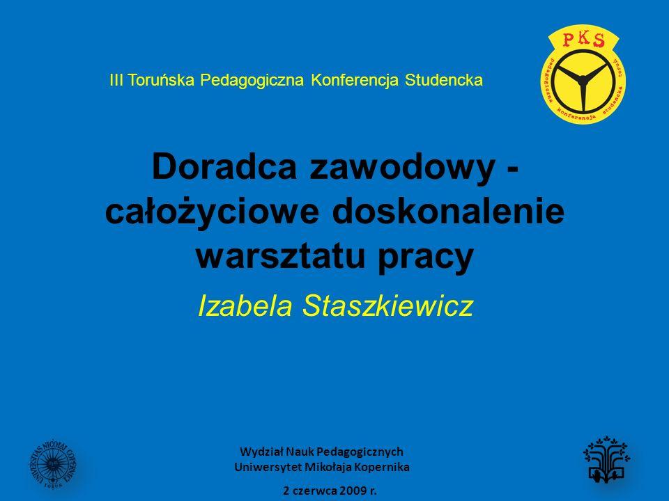 Doradca zawodowy - całożyciowe doskonalenie warsztatu pracy Izabela Staszkiewicz III Toruńska Pedagogiczna Konferencja Studencka 2 czerwca 2009 r. Wyd