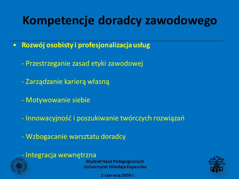 Kompetencje doradcy zawodowego Rozwój osobisty i profesjonalizacja usług - Przestrzeganie zasad etyki zawodowej - Zarządzanie karierą własną - Motywowanie siebie - Innowacyjność i poszukiwanie twórczych rozwiązań - Wzbogacanie warsztatu doradcy - Integracja wewnętrzna 2 czerwca 2009 r.