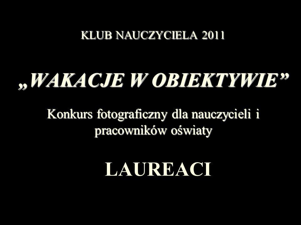 KLUB NAUCZYCIELA 2011 WAKACJE W OBIEKTYWIE Konkurs fotograficzny dla nauczycieli i pracowników oświaty LAUREACI