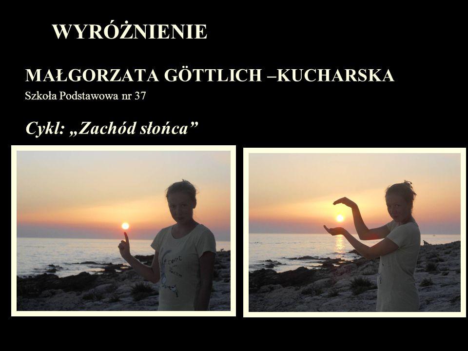 WYRÓŻNIENIE MAŁGORZATA GÖTTLICH –KUCHARSKA Szkoła Podstawowa nr 37 Cykl: Zachód słońca