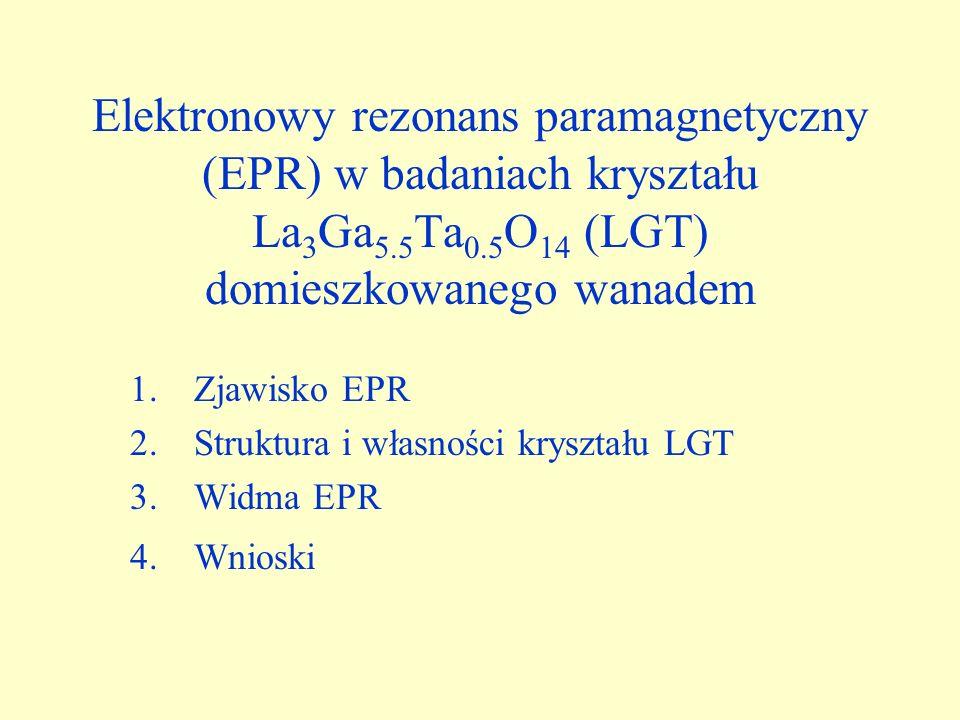 Elektronowy rezonans paramagnetyczny (EPR) w badaniach kryształu La 3 Ga 5.5 Ta 0.5 O 14 (LGT) domieszkowanego wanadem 1.Zjawisko EPR 2.Struktura i wł