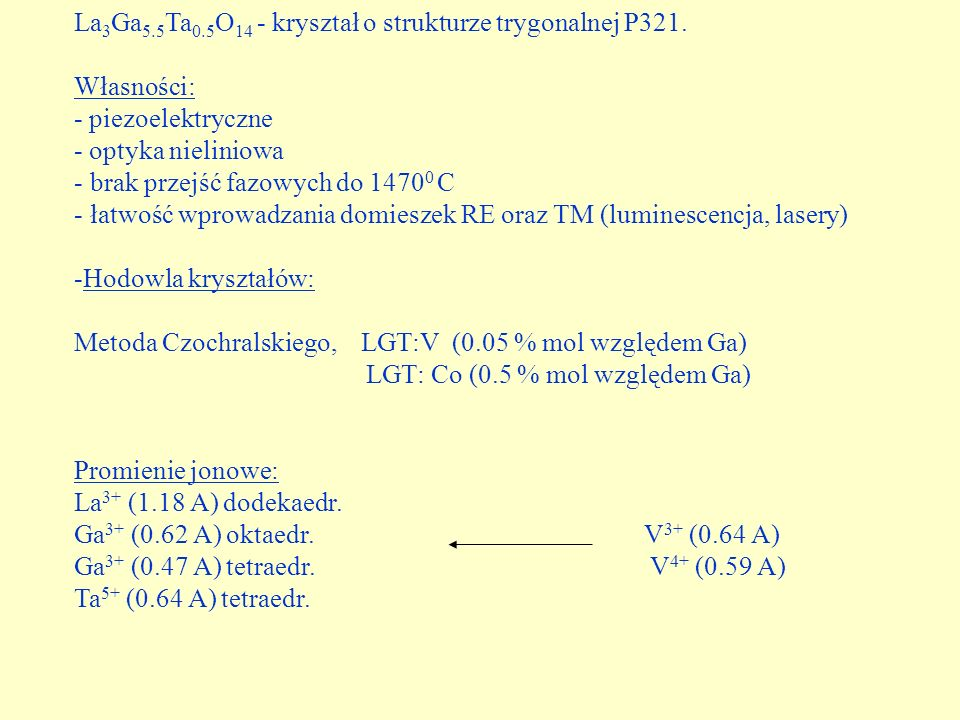 La 3 Ga 5.5 Ta 0.5 O 14 - kryształ o strukturze trygonalnej P321. Własności: - piezoelektryczne - optyka nieliniowa - brak przejść fazowych do 1470 0