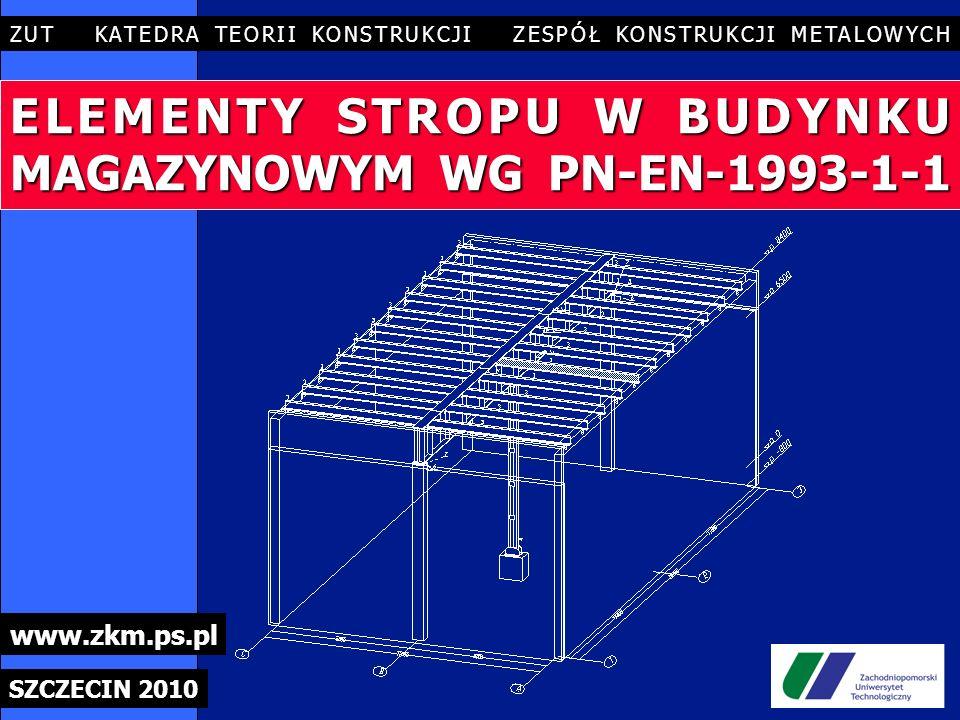 ELEMENTY STROPU W BUDYNKU MAGAZYNOWYM WG PN-EN-1993-1-1 ZUT KATEDRA TEORII KONSTRUKCJI ZESPÓŁ KONSTRUKCJI METALOWYCH SZCZECIN 2010 www.zkm.ps.pl