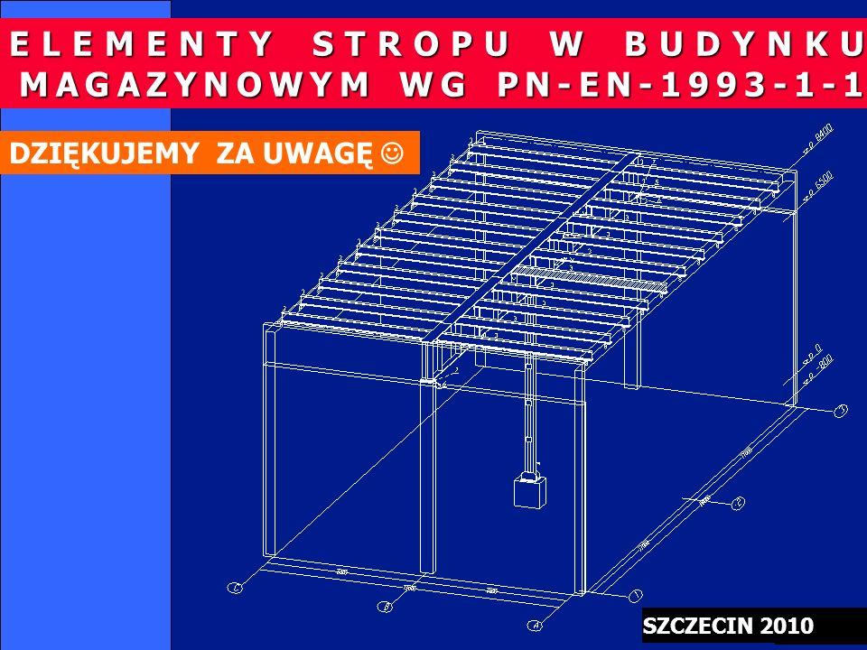 28/48 SZCZECIN 2010 DZIĘKUJEMY ZA UWAGĘ ELEMENTY STROPU W BUDYNKU MAGAZYNOWYM WG PN-EN-1993-1-1 MAGAZYNOWYM WG PN-EN-1993-1-1