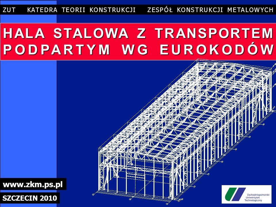 HALA STALOWA Z TRANSPORTEM PODPARTYM WG EUROKODÓW ZUT KATEDRA TEORII KONSTRUKCJI ZESPÓŁ KONSTRUKCJI METALOWYCH SZCZECIN 2010 www.zkm.ps.pl