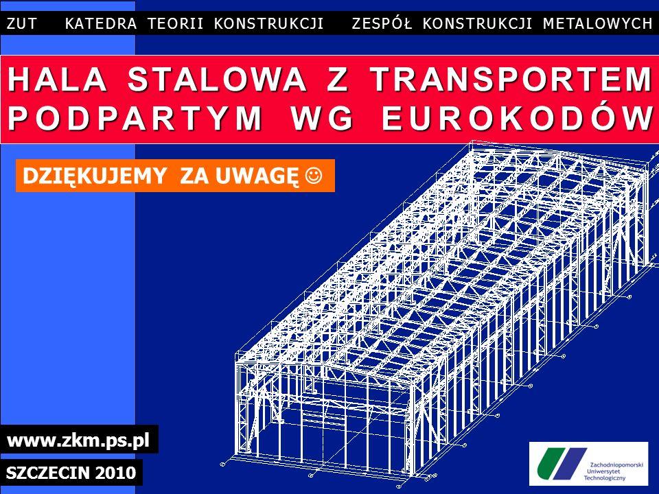 HALA STALOWA Z TRANSPORTEM PODPARTYM WG EUROKODÓW ZUT KATEDRA TEORII KONSTRUKCJI ZESPÓŁ KONSTRUKCJI METALOWYCH SZCZECIN 2010 www.zkm.ps.pl DZIĘKUJEMY ZA UWAGĘ