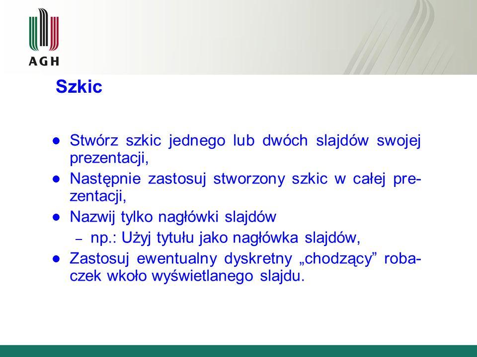 Szkic Stwórz szkic jednego lub dwóch slajdów swojej prezentacji, Następnie zastosuj stworzony szkic w całej pre- zentacji, Nazwij tylko nagłówki slajdów – np.: Użyj tytułu jako nagłówka slajdów, Zastosuj ewentualny dyskretny chodzący roba- czek wkoło wyświetlanego slajdu.