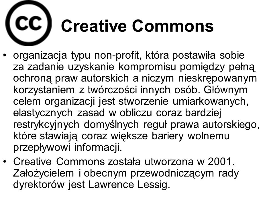 Creative Commons organizacja typu non-profit, która postawiła sobie za zadanie uzyskanie kompromisu pomiędzy pełną ochroną praw autorskich a niczym nieskrępowanym korzystaniem z twórczości innych osób.