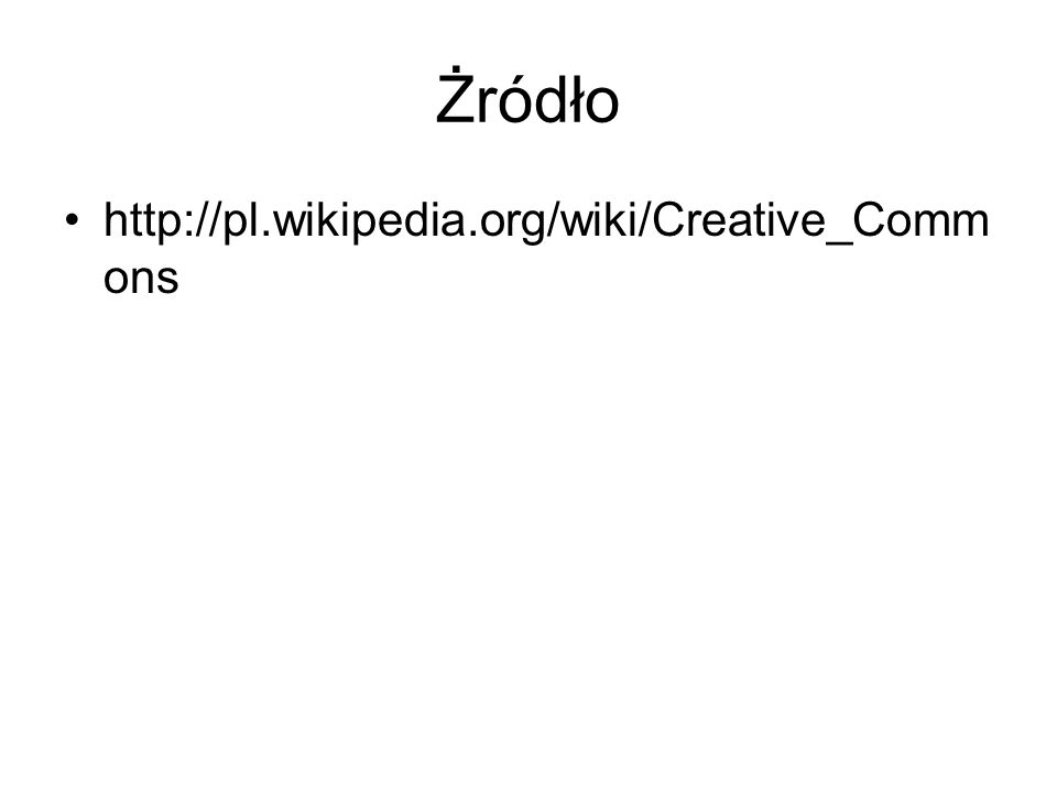 Żródło http://pl.wikipedia.org/wiki/Creative_Comm ons