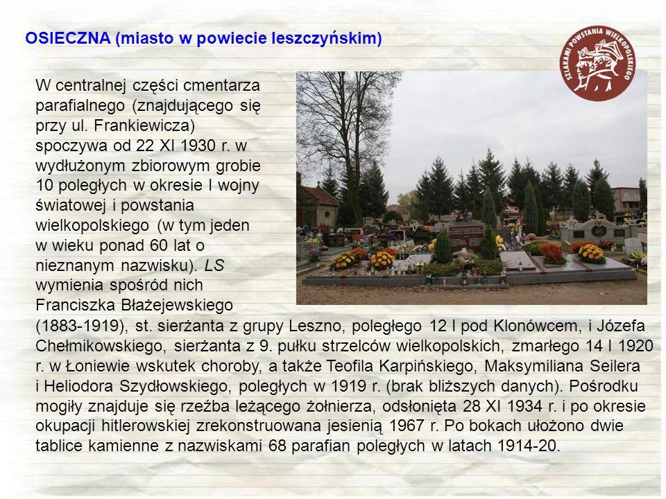 OSIECZNA (miasto w powiecie leszczyńskim) W centralnej części cmentarza parafialnego (znajdującego się przy ul. Frankiewicza) spoczywa od 22 XI 1930 r