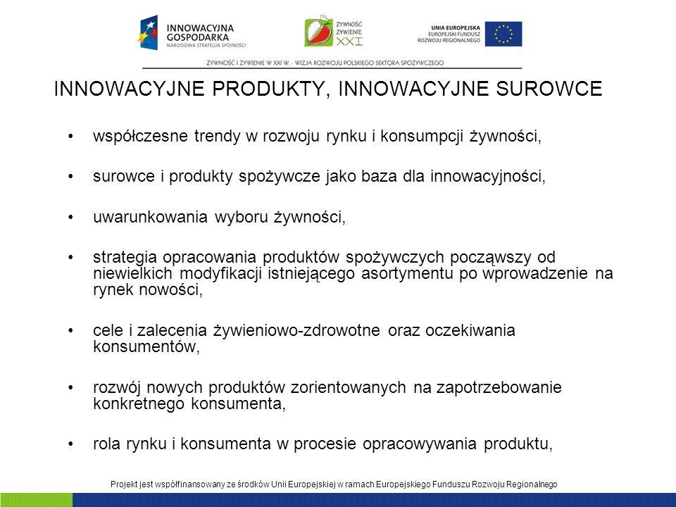 Projekt jest współfinansowany ze środków Unii Europejskiej w ramach Europejskiego Funduszu Rozwoju Regionalnego INNOWACYJNE PRODUKTY, INNOWACYJNE SUROWCE współczesne trendy w rozwoju rynku i konsumpcji żywności, surowce i produkty spożywcze jako baza dla innowacyjności, uwarunkowania wyboru żywności, strategia opracowania produktów spożywczych począwszy od niewielkich modyfikacji istniejącego asortymentu po wprowadzenie na rynek nowości, cele i zalecenia żywieniowo-zdrowotne oraz oczekiwania konsumentów, rozwój nowych produktów zorientowanych na zapotrzebowanie konkretnego konsumenta, rola rynku i konsumenta w procesie opracowywania produktu,