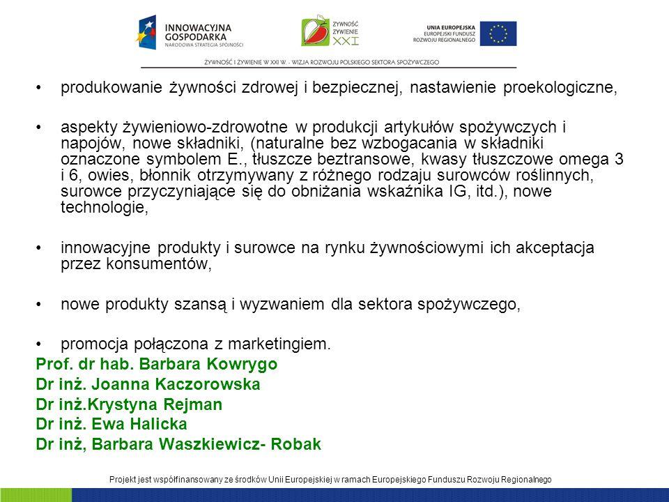 Projekt jest współfinansowany ze środków Unii Europejskiej w ramach Europejskiego Funduszu Rozwoju Regionalnego produkowanie żywności zdrowej i bezpiecznej, nastawienie proekologiczne, aspekty żywieniowo-zdrowotne w produkcji artykułów spożywczych i napojów, nowe składniki, (naturalne bez wzbogacania w składniki oznaczone symbolem E., tłuszcze beztransowe, kwasy tłuszczowe omega 3 i 6, owies, błonnik otrzymywany z różnego rodzaju surowców roślinnych, surowce przyczyniające się do obniżania wskaźnika IG, itd.), nowe technologie, innowacyjne produkty i surowce na rynku żywnościowymi ich akceptacja przez konsumentów, nowe produkty szansą i wyzwaniem dla sektora spożywczego, promocja połączona z marketingiem.