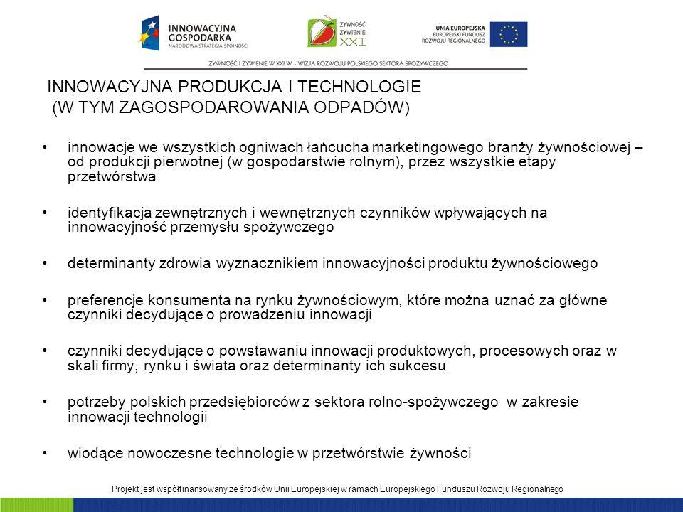 Projekt jest współfinansowany ze środków Unii Europejskiej w ramach Europejskiego Funduszu Rozwoju Regionalnego INNOWACYJNA PRODUKCJA I TECHNOLOGIE (W TYM ZAGOSPODAROWANIA ODPADÓW) innowacje we wszystkich ogniwach łańcucha marketingowego branży żywnościowej – od produkcji pierwotnej (w gospodarstwie rolnym), przez wszystkie etapy przetwórstwa identyfikacja zewnętrznych i wewnętrznych czynników wpływających na innowacyjność przemysłu spożywczego determinanty zdrowia wyznacznikiem innowacyjności produktu żywnościowego preferencje konsumenta na rynku żywnościowym, które można uznać za główne czynniki decydujące o prowadzeniu innowacji czynniki decydujące o powstawaniu innowacji produktowych, procesowych oraz w skali firmy, rynku i świata oraz determinanty ich sukcesu potrzeby polskich przedsiębiorców z sektora rolno-spożywczego w zakresie innowacji technologii wiodące nowoczesne technologie w przetwórstwie żywności