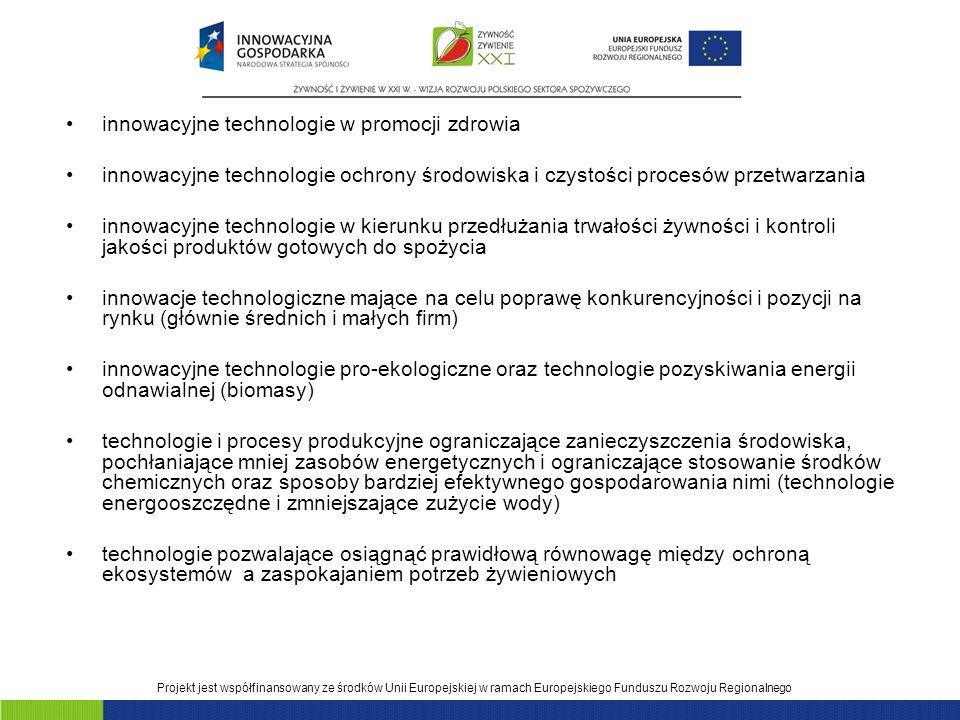 Projekt jest współfinansowany ze środków Unii Europejskiej w ramach Europejskiego Funduszu Rozwoju Regionalnego innowacyjne technologie w promocji zdrowia innowacyjne technologie ochrony środowiska i czystości procesów przetwarzania innowacyjne technologie w kierunku przedłużania trwałości żywności i kontroli jakości produktów gotowych do spożycia innowacje technologiczne mające na celu poprawę konkurencyjności i pozycji na rynku (głównie średnich i małych firm) innowacyjne technologie pro-ekologiczne oraz technologie pozyskiwania energii odnawialnej (biomasy) technologie i procesy produkcyjne ograniczające zanieczyszczenia środowiska, pochłaniające mniej zasobów energetycznych i ograniczające stosowanie środków chemicznych oraz sposoby bardziej efektywnego gospodarowania nimi (technologie energooszczędne i zmniejszające zużycie wody) technologie pozwalające osiągnąć prawidłową równowagę między ochroną ekosystemów a zaspokajaniem potrzeb żywieniowych