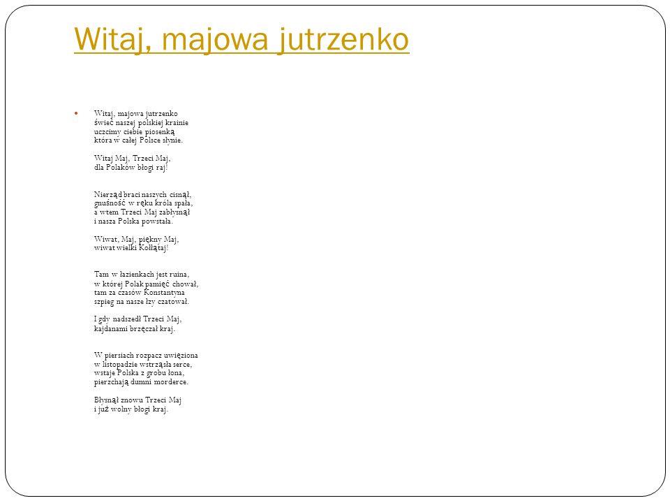 Witaj, majowa jutrzenko Witaj, majowa jutrzenko ś wie ć naszej polskiej krainie uczcimy ciebie piosenk ą która w całej Polsce słynie.