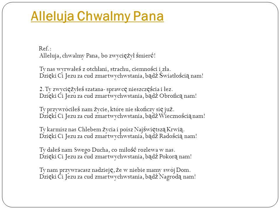 Alleluja Chwalmy Pana Ref.: Alleluja, chwalmy Pana, bo zwyci ęż ył ś mier ć .