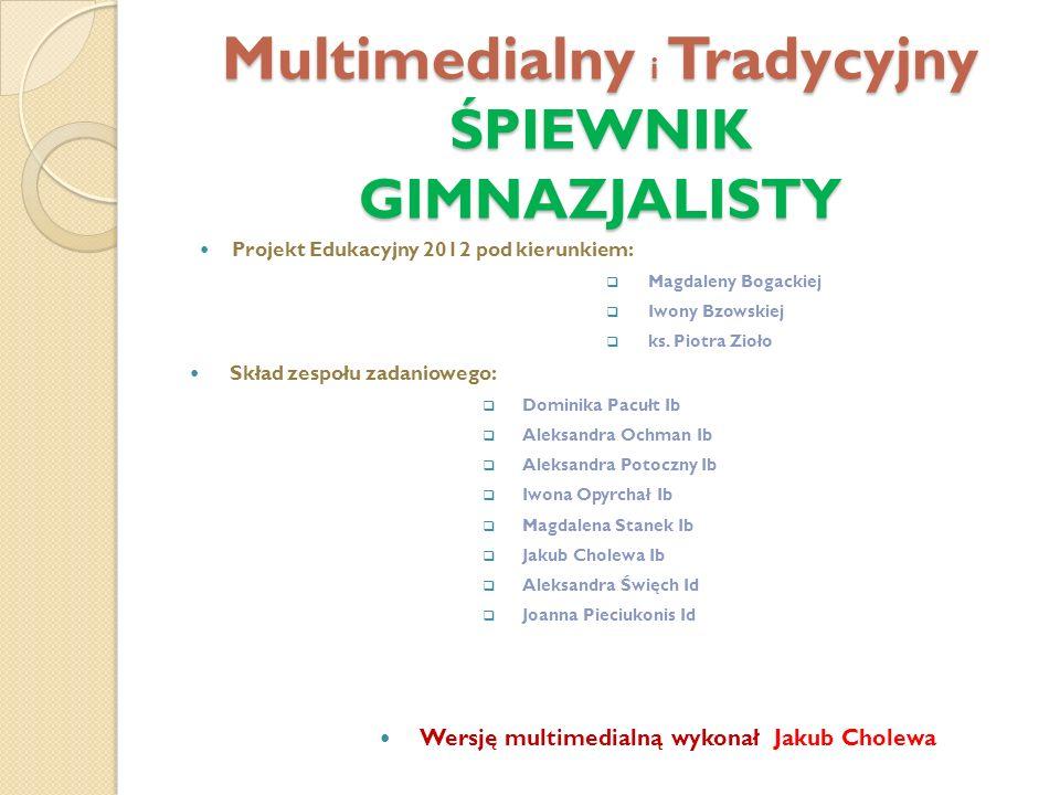 Multimedialny i Tradycyjny ŚPIEWNIK GIMNAZJALISTY Projekt Edukacyjny 2012 pod kierunkiem: Magdaleny Bogackiej Iwony Bzowskiej ks.