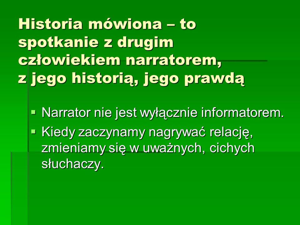 Historia mówiona – to spotkanie z drugim człowiekiem narratorem, z jego historią, jego prawdą Narrator nie jest wyłącznie informatorem.
