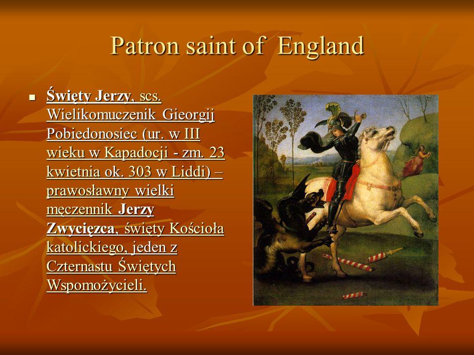 Patron saint of England Święty Jerzy, scs. Wielikomuczenik Gieorgij Pobiedonosiec (ur. w III wieku w Kapadocji - zm. 23 kwietnia ok. 303 w Liddi) – pr