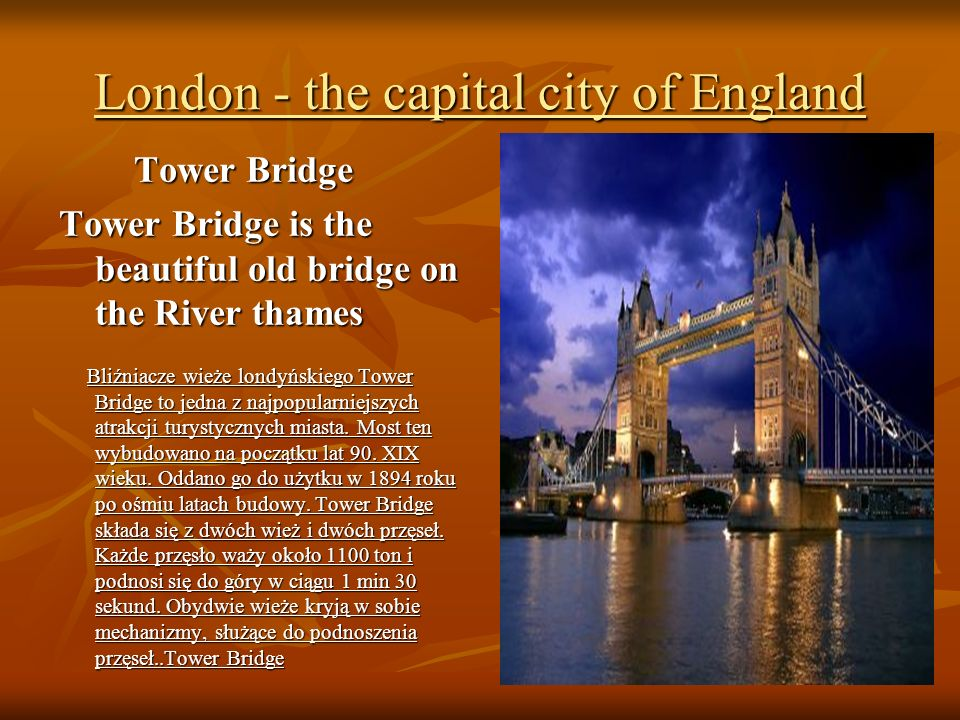London - the capital city of England Tower Bridge Tower Bridge Tower Bridge is the beautiful old bridge on the River thames Bliźniacze wieże londyńskiego Tower Bridge to jedna z najpopularniejszych atrakcji turystycznych miasta.