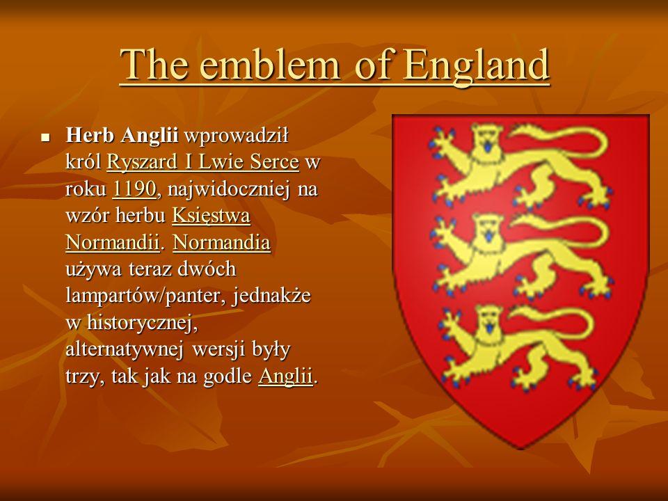 The emblem of England Herb Anglii wprowadził król Ryszard I Lwie Serce w roku 1190, najwidoczniej na wzór herbu Księstwa Normandii. Normandia używa te