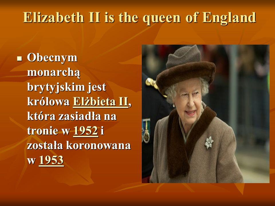 Elizabeth II is the queen of England Elizabeth II is the queen of England Obecnym monarchą brytyjskim jest królowa Elżbieta II, która zasiadła na tronie w 1952 i została koronowana w 1953 Obecnym monarchą brytyjskim jest królowa Elżbieta II, która zasiadła na tronie w 1952 i została koronowana w 1953Elżbieta II19521953Elżbieta II19521953
