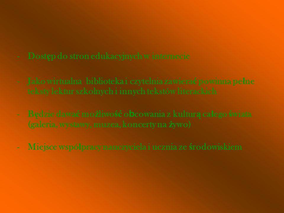 -Dost ę p do stron edukacyjnych w internecie -Jako wirtualna biblioteka i czytelnia zawiera ć powinna pe ł ne teksty lektur szkolnych i innych tekstów literackich -B ę dzie dawa ć mo ż liwo ść o b cowania z kultur ą ca ł ego ś wiata (galeria, wystawy, muzea, koncerty na ż ywo) -Miejsce wspó ł pracy nauczyciela i ucznia ze ś rodowiskiem