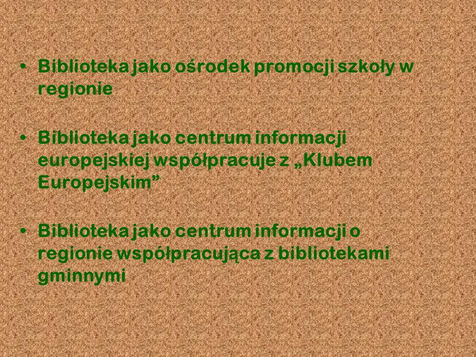 Biblioteka jako o ś rodek promocji szko ł y w regionie Biblioteka jako centrum informacji europejskiej wspó ł pracuje z Klubem Europejskim Biblioteka jako centrum informacji o regionie wspó ł pracuj ą ca z bibliotekami gminnymi