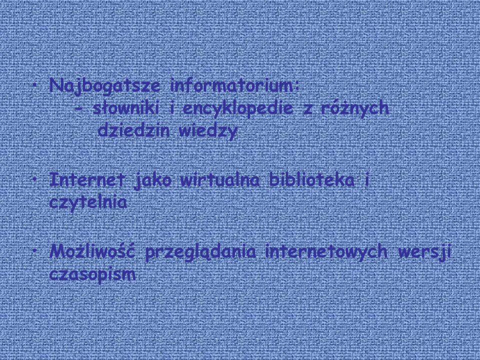 Najbogatsze informatorium: - słowniki i encyklopedie z różnych dziedzin wiedzy Internet jako wirtualna biblioteka i czytelnia Możliwość przeglądania internetowych wersji czasopism