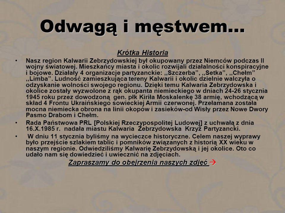 Odwagą i męstwem… Krótka Historia Nasz region Kalwarii Zebrzydowskiej był okupowany przez Niemców podczas II wojny światowej. Mieszkańcy miasta i okol